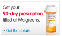 Get your 90-day prescription filled at Walgreens. Get Details.