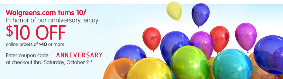 Walgreens.com Turns 10! In honor of our anniversary, enjoy $10 OFF online orders of $40 or more! Enter coupon code ANNIVERSARY at checkout thru Saturday, October 2.*
