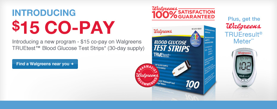 $15 co-pay on Walgreens TRUEtest(TM) Blood Glucose Test Strips.* (30-day supply)