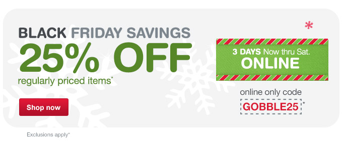 Black Friday Savings, 25% OFF regularly priced items with code GOBBLE25.*