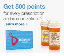 Get 500 points for every prescription and immunization.*2 Learn more.